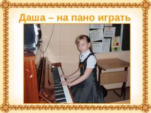 Даша – на пано играть