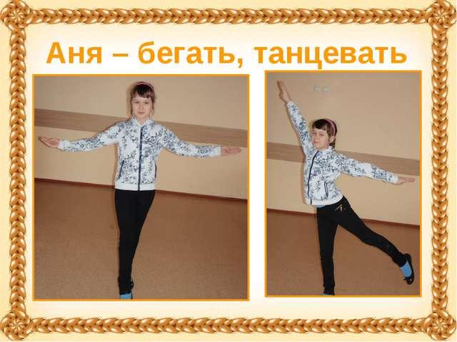 Аня – бегать, танцевать