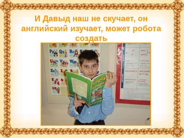 И Давыд наш не скучает, он английский изучает, может робота создать