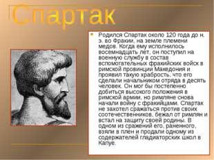 Родился Спартак около 120 года до н. э. во Фракии, на земле племени медов. Ко