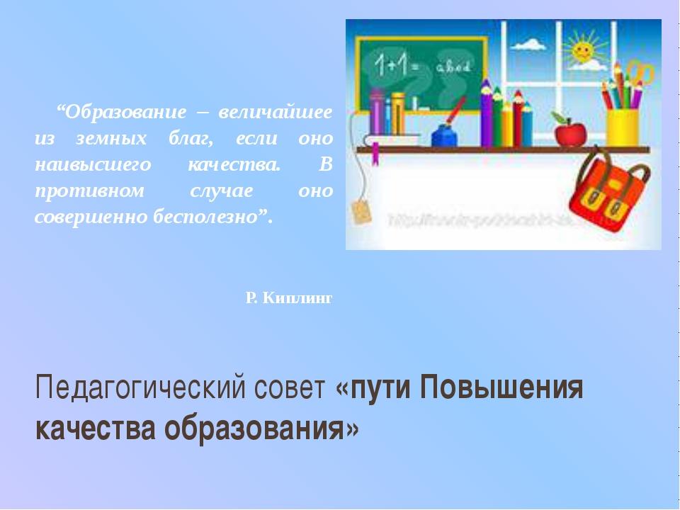 """Педагогический совет «пути Повышения качества образования» """"Образование – вел..."""