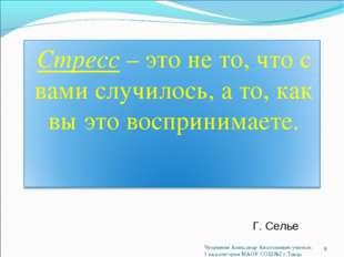 Г. Селье. * Чупрынин Александр Анатольевич учитель 1 кв.категория МАОУ СОШ№2