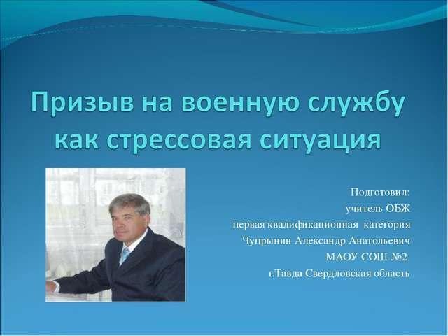 Подготовил: учитель ОБЖ первая квалификационная категория Чупрынин Александр...
