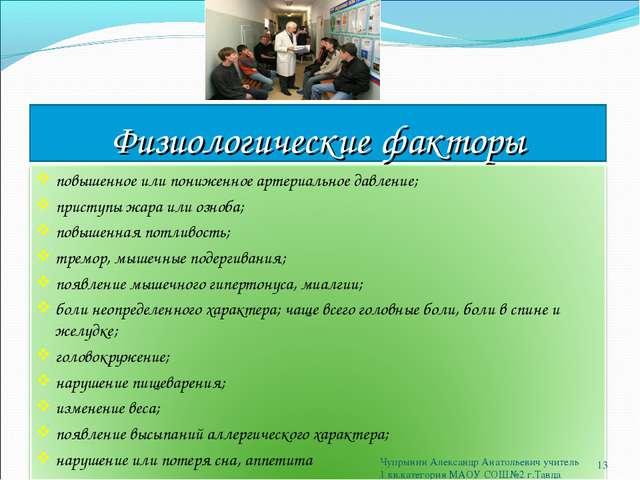 Физиологические факторы * Чупрынин Александр Анатольевич учитель 1 кв.категор...