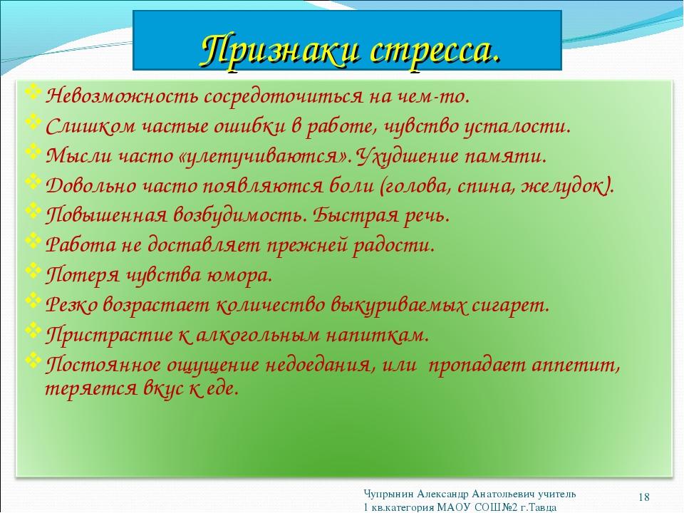 Признаки стресса. * Чупрынин Александр Анатольевич учитель 1 кв.категория МАО...