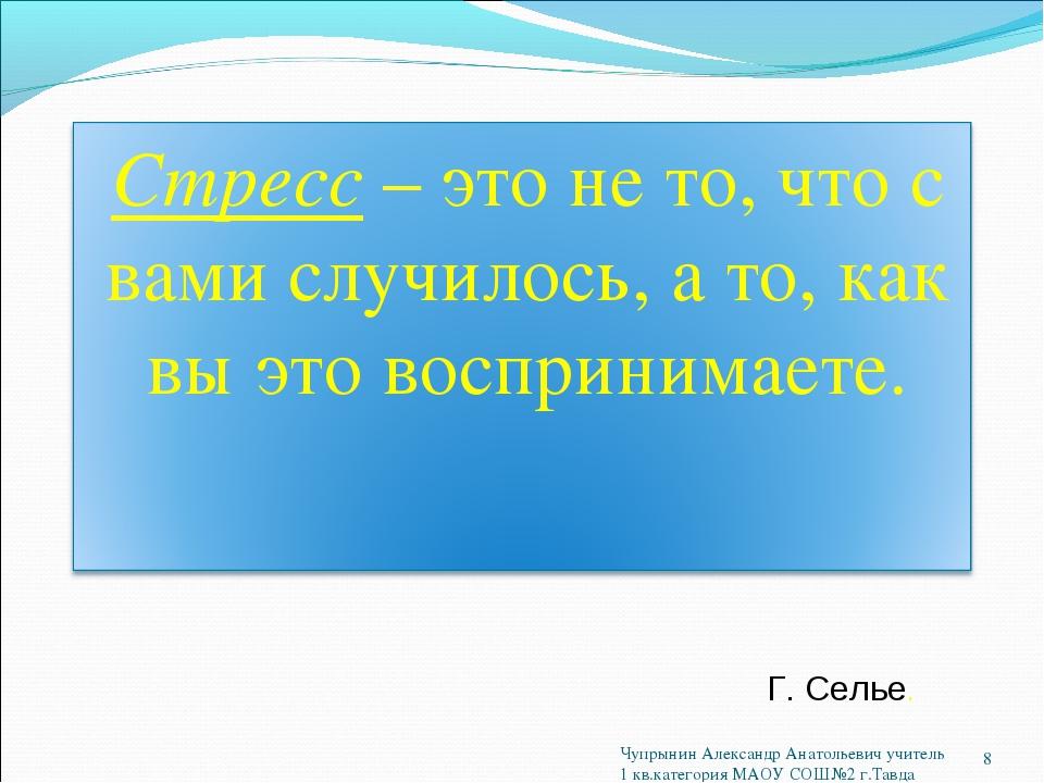 Г. Селье. * Чупрынин Александр Анатольевич учитель 1 кв.категория МАОУ СОШ№2...