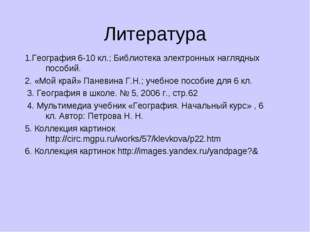 Литература 1.География 6-10 кл.; Библиотека электронных наглядных пособий. 2.