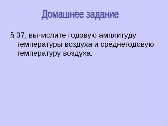 § 37, вычислите годовую амплитуду температуры воздуха и среднегодовую темпера...