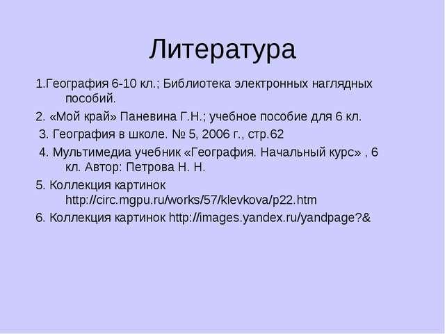 Литература 1.География 6-10 кл.; Библиотека электронных наглядных пособий. 2....