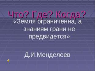 Что? Где? Когда? «Земля ограниченна, а знаниям грани не предвидется» Д.И.Менд