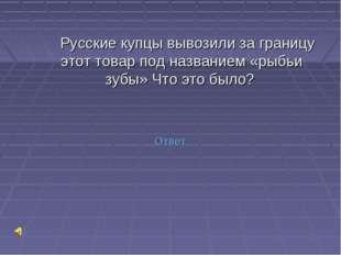 Русские купцы вывозили за границу этот товар под названием «рыбьи зубы» Что