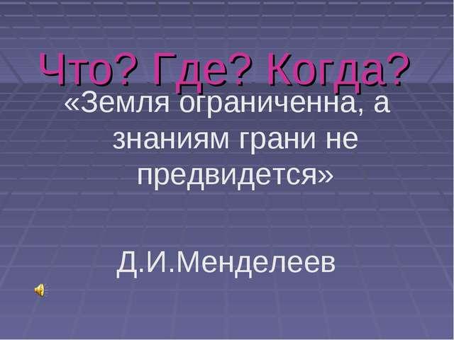 Что? Где? Когда? «Земля ограниченна, а знаниям грани не предвидется» Д.И.Менд...