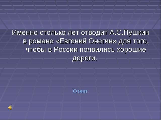 Именно столько лет отводит А.С.Пушкин в романе «Евгений Онегин» для того, чт...