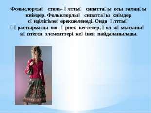 Фольклорлық стиль- ұлттық сипаттағы осы заманғы киімдер. Фольклорлық сипаттағ