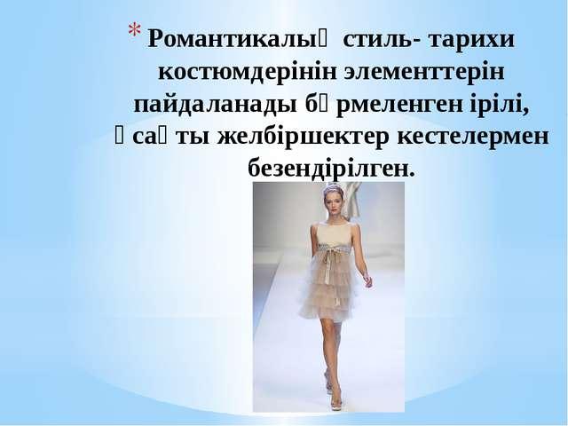 Романтикалық стиль- тарихи костюмдерінін элементтерін пайдаланады бүрмеленген...