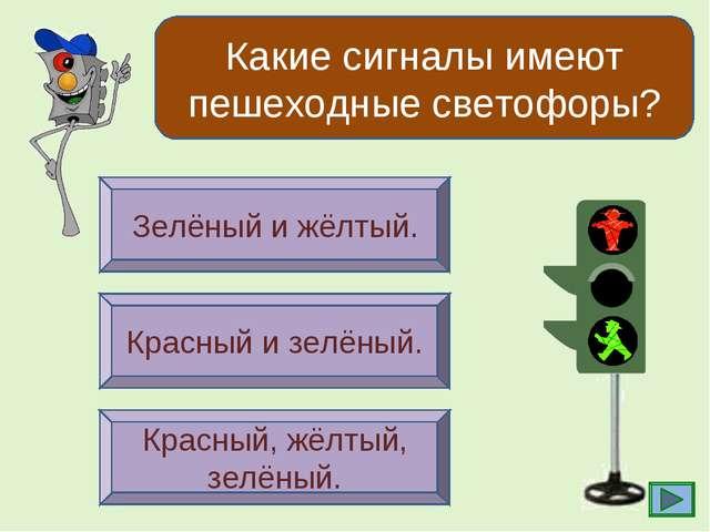 Какие сигналы имеют пешеходные светофоры? Зелёный и жёлтый. Красный и зелёный...