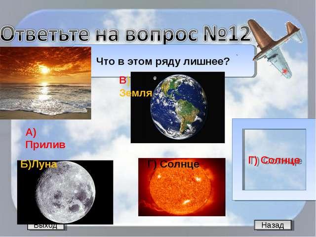 Назад Что в этом ряду лишнее? Г) Солнце Выход А) Прилив Б)Луна В) Земля Г) Со...
