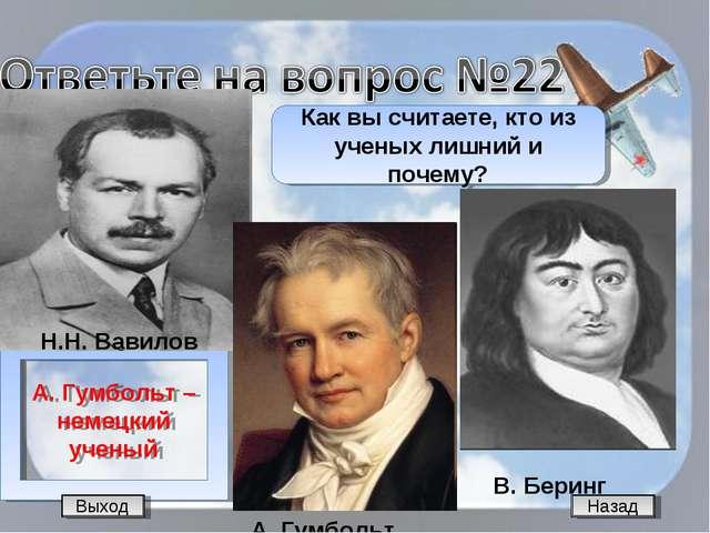 Назад А. Гумбольт – немецкий ученый Как вы считаете, кто из ученых лишний и п...