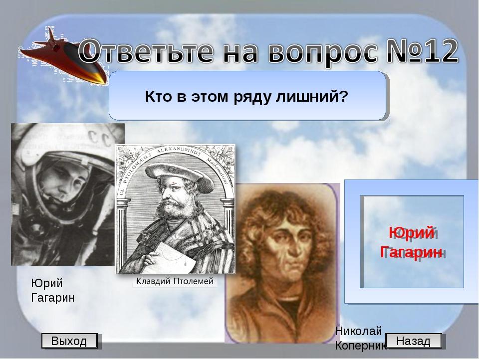 Назад Кто в этом ряду лишний? Юрий Гагарин Выход Юрий Гагарин Николай Коперник