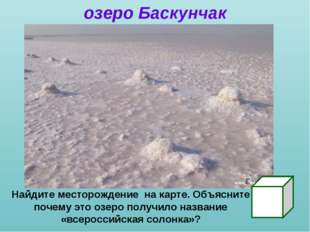 озеро Баскунчак Найдите месторождение на карте. Объясните почему это озеро по