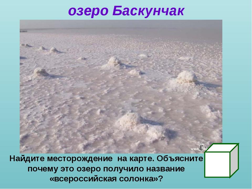 озеро Баскунчак Найдите месторождение на карте. Объясните почему это озеро по...