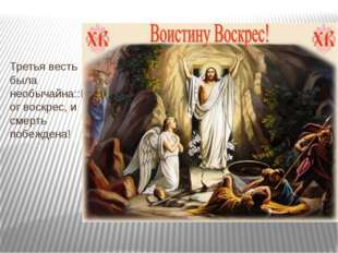 Третья весть была необычайна::Бог воскрес, и смерть побеждена!