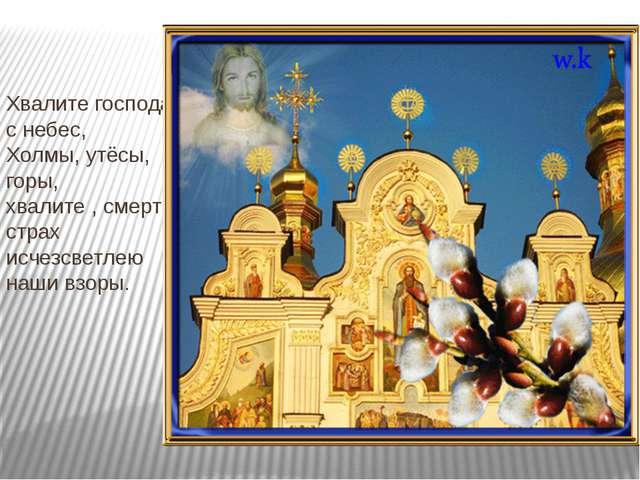 Хвалите господа с небес, Холмы, утёсы, горы, хвалите , смерти страх исчезсвет...