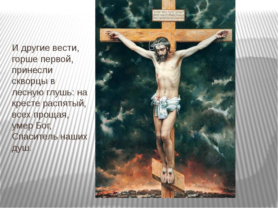 И другие вести, горше первой, принесли скворцы в лесную глушь: на кресте расп...