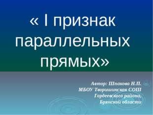 « I признак параллельных прямых» Автор: Шпакова Н.П. МБОУ Творишинская СОШ Го