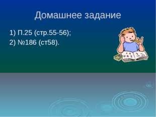 Домашнее задание 1) П.25 (стр.55-56); 2) №186 (ст58).