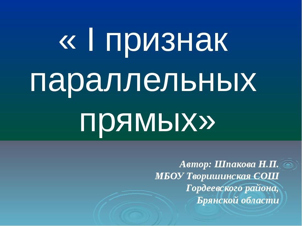« I признак параллельных прямых» Автор: Шпакова Н.П. МБОУ Творишинская СОШ Го...