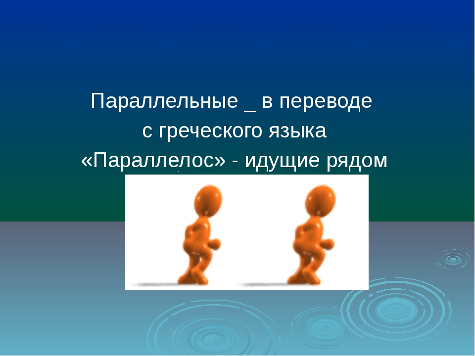 Параллельные _ в переводе с греческого языка «Параллелос» - идущие рядом