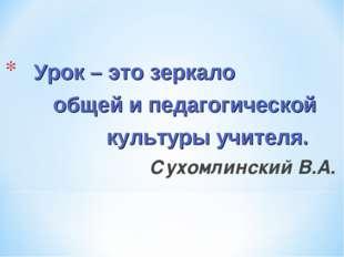 Урок – это зеркало общей и педагогической культуры учителя. Сухомлинский В.А.