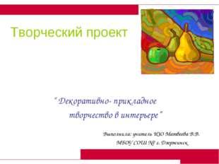 """Творческий проект  """" Декоративно- прикладное творчество в интерьере""""  Выпол"""