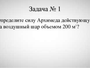 Задача № 1 Определите силу Архимеда действующую на воздушный шар объемом 200