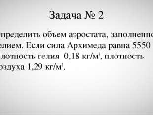 Задача № 2 Определить объем аэростата, заполненного гелием. Если сила Архиме