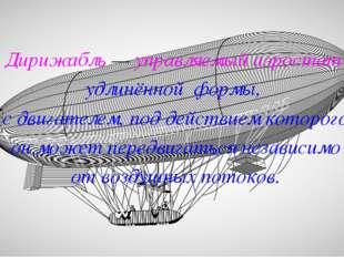 Дирижабль — управляемый аэростат удлинённой формы, с двигателем, под действие