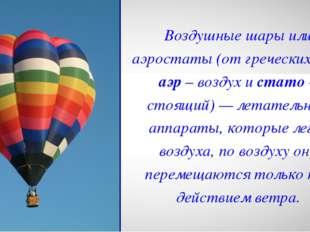 Воздушные шары или аэростаты (от греческих слов аэр – воздух и стато – стоящи