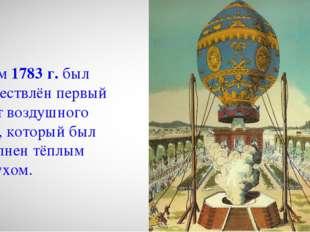 Летом 1783 г. был осуществлён первый полёт воздушного шара, который был напо
