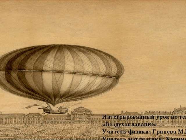 Интегрированный урок по теме: «Воздухоплавание» Учитель физики: Гринева М.Н....
