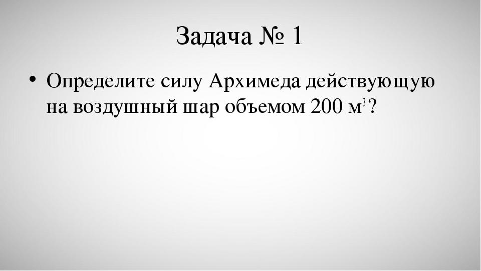 Задача № 1 Определите силу Архимеда действующую на воздушный шар объемом 200...