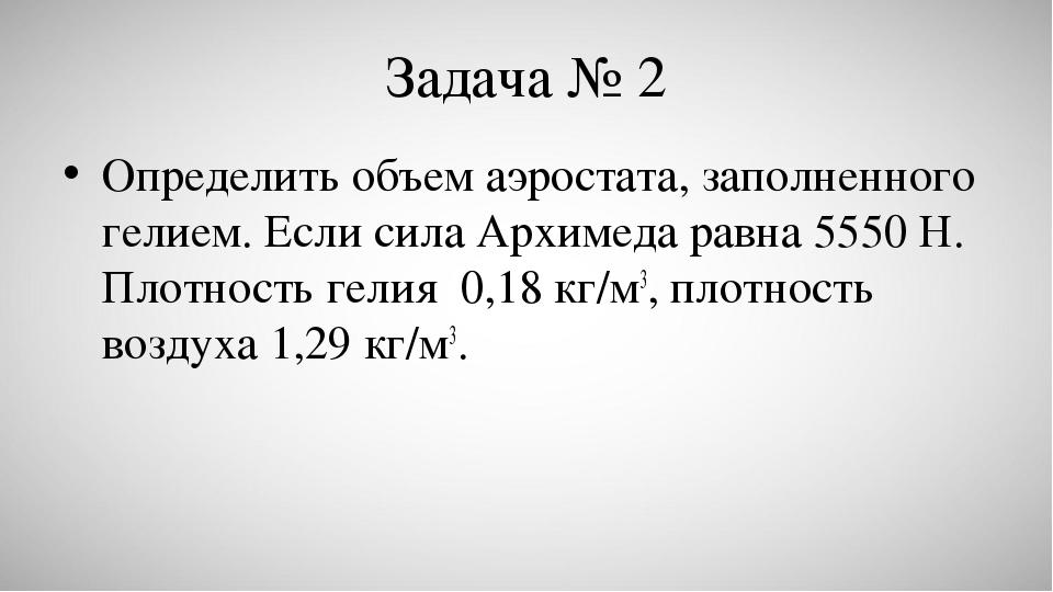 Задача № 2 Определить объем аэростата, заполненного гелием. Если сила Архиме...