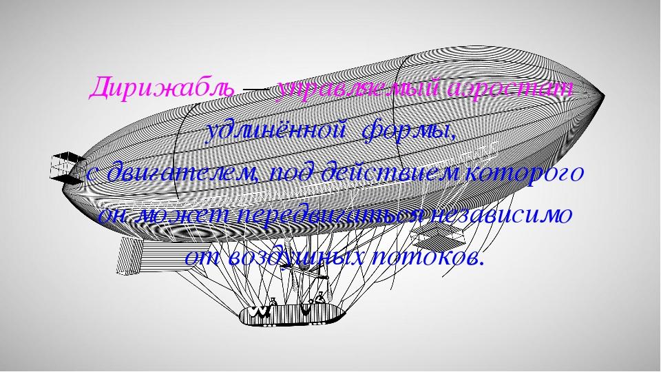 Дирижабль — управляемый аэростат удлинённой формы, с двигателем, под действие...