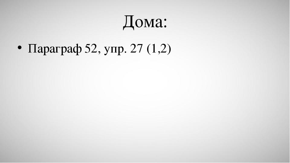 Дома: Параграф 52, упр. 27 (1,2)