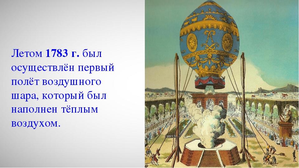 Летом 1783 г. был осуществлён первый полёт воздушного шара, который был напо...