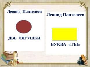 Леонид Пантелеев ДВЕЛЯГУШКИ Леонид Пантелеев БУКВА «ТЫ»