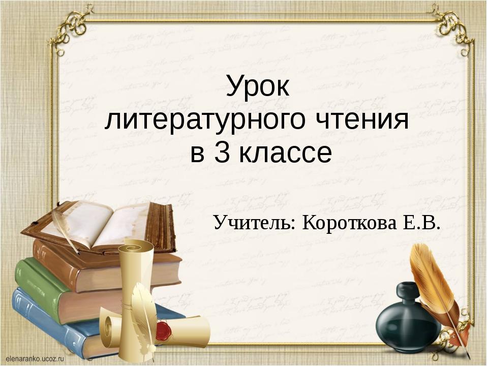 Урок литературного чтения в 3 классе Учитель: Короткова Е.В.