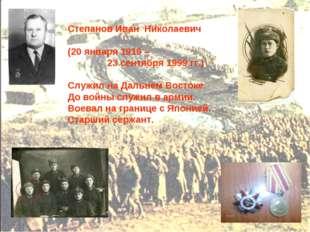 Степанов Иван Николаевич (20 января 1919 – 23 сентября 1999 гг.) Служил на Да