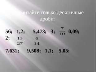 Прочитайте только десятичные дроби:  56; 1,2; 5,478; 3; 0,09; 2; 7,631; 9,50