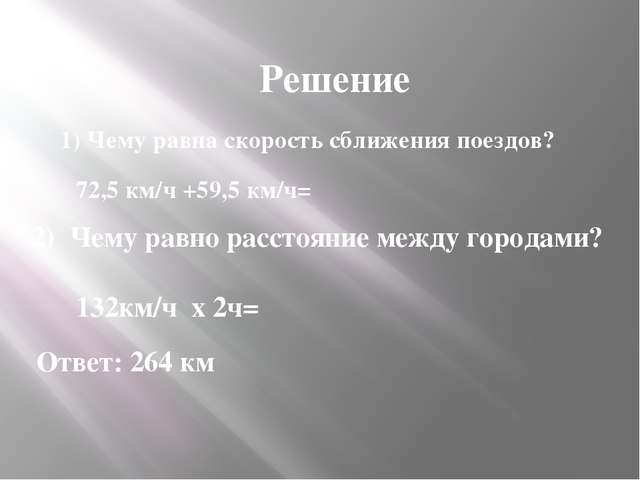 Решение 1) Чему равна скорость сближения поездов? 72,5 км/ч +59,5 км/ч= 2) Че...